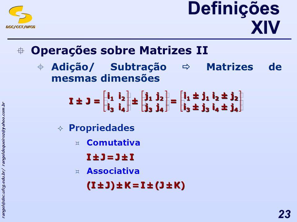 DSC/CCT/UFCG rangel@dsc.ufcg.edu.br/ rangeldequeiroz@yahoo.com.br 23 Definições XIV Operações sobre Matrizes II Adição/ Subtração Matrizes de mesmas dimensões Propriedades Comutativa I ± J = J ± I Associativa (I ± J) ± K = I ± (J ± K) Operações sobre Matrizes II Adição/ Subtração Matrizes de mesmas dimensões Propriedades Comutativa I ± J = J ± I Associativa (I ± J) ± K = I ± (J ± K) ±=± i4i4i4i4 i3i3i3i3 i2i2i2i2 i1i1i1i1 JI j4j4j4j4 j3j3j3j3 j2j2j2j2 j1j1j1j1 = i 3 ± j 3 i 1 ± j 1 i 4 ± j 4 i 2 ± j 2