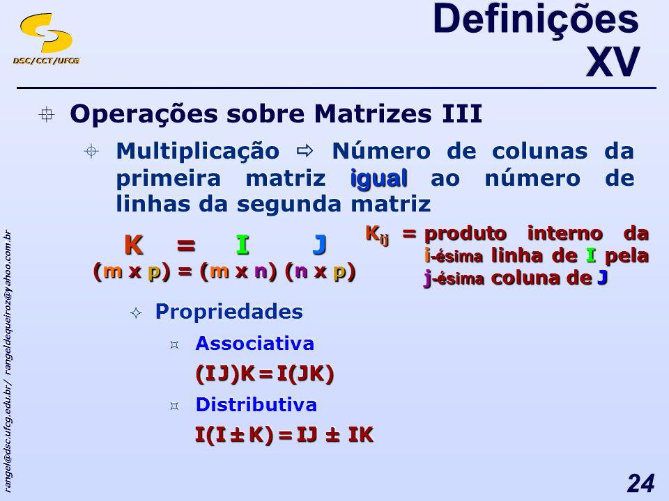 DSC/CCT/UFCG rangel@dsc.ufcg.edu.br/ rangeldequeiroz@yahoo.com.br 24 Definições XV Operações sobre Matrizes III igual Multiplicação Número de colunas da primeira matriz igual ao número de linhas da segunda matriz Propriedades Associativa (I J)K = I(JK) Distributiva I(I ± K) = IJ ± IK Operações sobre Matrizes III igual Multiplicação Número de colunas da primeira matriz igual ao número de linhas da segunda matriz Propriedades Associativa (I J)K = I(JK) Distributiva I(I ± K) = IJ ± IK K = I J K = I J (m x p) = (m x n) (n x p) K ij =produto interno da i -ésima linha de I pela j -ésima coluna de J