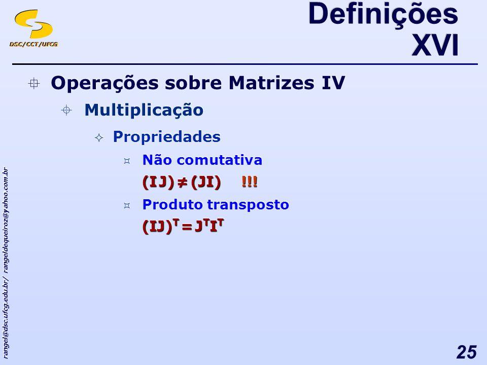 DSC/CCT/UFCG rangel@dsc.ufcg.edu.br/ rangeldequeiroz@yahoo.com.br 25 Definições XVI Operações sobre Matrizes IV Multiplicação Propriedades Não comutativa (I J) (JI) !!.