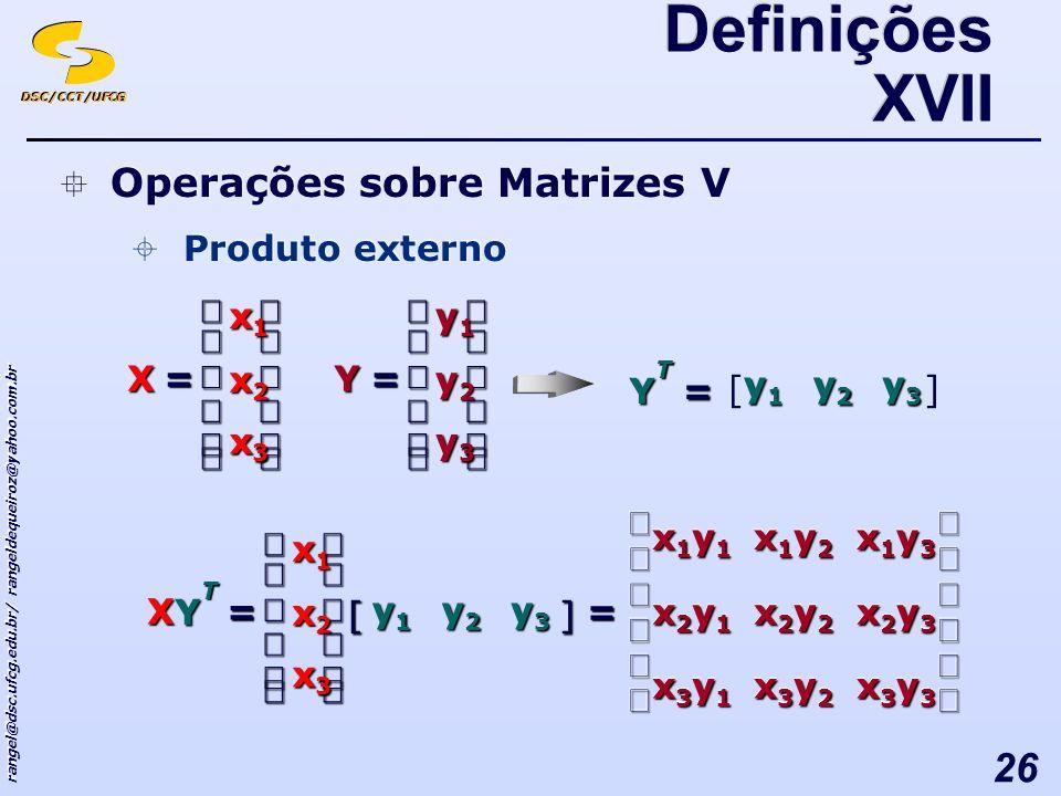 DSC/CCT/UFCG rangel@dsc.ufcg.edu.br/ rangeldequeiroz@yahoo.com.br 26 Operações sobre Matrizes V Produto externo Operações sobre Matrizes V Produto externo Definições XVII [] y3y3y3y3 y2y2y2y2 y1y1y1y1 =TY = x3x3x3x3 x2x2x2x2 x1x1x1x1 X = y3y3y3y3 y2y2y2y2 y1y1y1y1 Y = x3x3x3x3 x2x2x2x2 x1x1x1x1 X [] y3y3y3y3 y2y2y2y2 y1y1y1y1 T Y = x3y1x3y1x3y1x3y1 x3y1x3y1x3y1x3y1 x2y1x2y1x2y1x2y1 x2y1x2y1x2y1x2y1 x1y1x1y1x1y1x1y1 x1y1x1y1x1y1x1y1 x3y2x3y2x3y2x3y2 x3y2x3y2x3y2x3y2 x2y2x2y2x2y2x2y2 x2y2x2y2x2y2x2y2 x1y2x1y2x1y2x1y2 x1y2x1y2x1y2x1y2 x3y3x3y3x3y3x3y3 x3y3x3y3x3y3x3y3 x2y3x2y3x2y3x2y3 x2y3x2y3x2y3x2y3 x1y3x1y3x1y3x1y3 x1y3x1y3x1y3x1y3