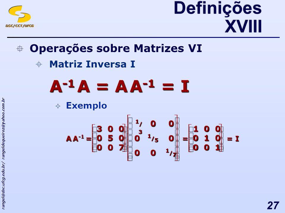DSC/CCT/UFCG rangel@dsc.ufcg.edu.br/ rangeldequeiroz@yahoo.com.br 27 A -1 A = A A -1 = I Definições XVIII Operações sobre Matrizes VI Matriz Inversa I Exemplo Operações sobre Matrizes VI Matriz Inversa I Exemplo A -1 A= 1/71/71/71/7 00 0 1/51/51/51/5 0 00 1/31/31/31/3 700 050 003 = 100 010 001 = I