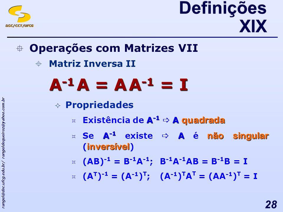DSC/CCT/UFCG rangel@dsc.ufcg.edu.br/ rangeldequeiroz@yahoo.com.br 28 Operações com Matrizes VII Matriz Inversa II Propriedades A -1 A quadrada Existência de A -1 A quadrada A -1 A não singular inversível Se A -1 existe A é não singular ( inversível ) (AB) -1 = B -1 A -1 ; B -1 A -1 AB = B -1 B = I (A T ) -1 = (A -1 ) T ; (A -1 ) T A T = (AA -1 ) T = I Operações com Matrizes VII Matriz Inversa II Propriedades A -1 A quadrada Existência de A -1 A quadrada A -1 A não singular inversível Se A -1 existe A é não singular ( inversível ) (AB) -1 = B -1 A -1 ; B -1 A -1 AB = B -1 B = I (A T ) -1 = (A -1 ) T ; (A -1 ) T A T = (AA -1 ) T = I A -1 A = A A -1 = I Definições XIX