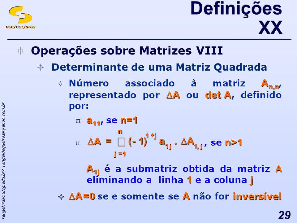 DSC/CCT/UFCG rangel@dsc.ufcg.edu.br/ rangeldequeiroz@yahoo.com.br 29 Operações sobre Matrizes VIII Determinante de uma Matriz Quadrada A n,n Adet A Número associado à matriz A n,n, representado por A ou det A, definido por: a 11 n=1 a 11, se n=1 n>1, se n>1 A 1j A 1j A 1j é a submatriz obtida da matriz A eliminando a linha 1 e a coluna j A = 0 A inversível A = 0 se e somente se A não for inversível Operações sobre Matrizes VIII Determinante de uma Matriz Quadrada A n,n Adet A Número associado à matriz A n,n, representado por A ou det A, definido por: a 11 n=1 a 11, se n=1 n>1, se n>1 A 1j A 1j A 1j é a submatriz obtida da matriz A eliminando a linha 1 e a coluna j A = 0 A inversível A = 0 se e somente se A não for inversível Definições XX n + -= jj j a A = j 1,11 1.)1( A