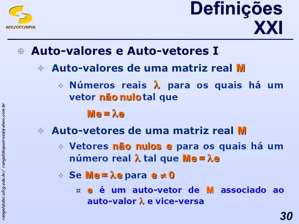 DSC/CCT/UFCG rangel@dsc.ufcg.edu.br/ rangeldequeiroz@yahoo.com.br 30 Auto-valores e Auto-vetores I M Auto-valores de uma matriz real M não nulo Números reais para os quais há um vetor não nulo tal que Me = e M Auto-vetores de uma matriz real M não nulos e Me = e Vetores não nulos e para os quais há um número real tal que Me = e Me = e e 0 Se Me = e para e 0 eM e é um auto-vetor de M associado ao auto-valor e vice-versa Auto-valores e Auto-vetores I M Auto-valores de uma matriz real M não nulo Números reais para os quais há um vetor não nulo tal que Me = e M Auto-vetores de uma matriz real M não nulos e Me = e Vetores não nulos e para os quais há um número real tal que Me = e Me = e e 0 Se Me = e para e 0 eM e é um auto-vetor de M associado ao auto-valor e vice-versa Definições XXI