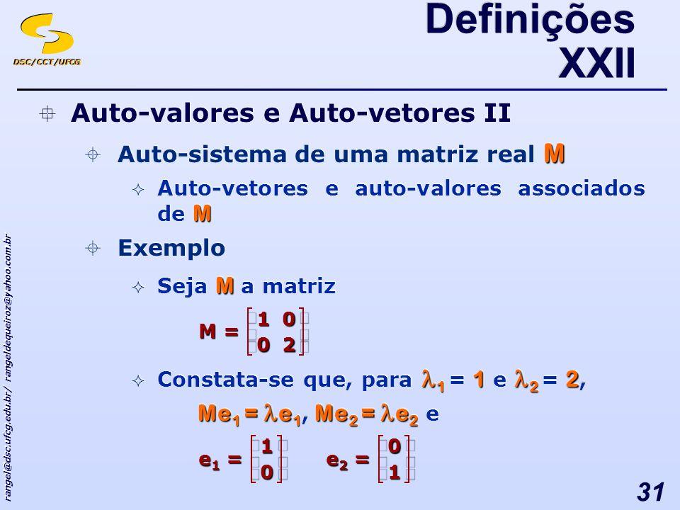 DSC/CCT/UFCG rangel@dsc.ufcg.edu.br/ rangeldequeiroz@yahoo.com.br 31 Auto-valores e Auto-vetores II M Auto-sistema de uma matriz real M M Auto-vetores e auto-valores associados de M Exemplo M Seja M a matriz 1 1 2 2 Constata-se que, para 1 = 1 e 2 = 2, Me 1 = e 1 Me 2 = e 2 Me 1 = e 1, Me 2 = e 2 e Auto-valores e Auto-vetores II M Auto-sistema de uma matriz real M M Auto-vetores e auto-valores associados de M Exemplo M Seja M a matriz 1 1 2 2 Constata-se que, para 1 = 1 e 2 = 2, Me 1 = e 1 Me 2 = e 2 Me 1 = e 1, Me 2 = e 2 e Definições XXII = 20 01 M = 0 1 e1e1e1e1= 1 0 e2e2e2e2