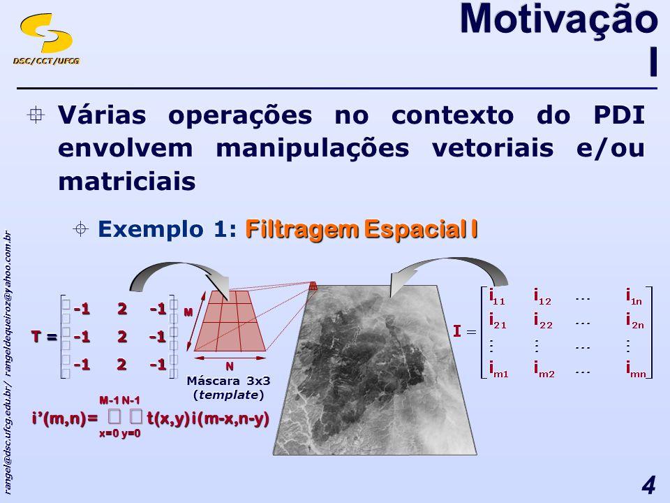 DSC/CCT/UFCG rangel@dsc.ufcg.edu.br/ rangeldequeiroz@yahoo.com.br 4 Várias operações no contexto do PDI envolvem manipulações vetoriais e/ou matriciais Filtragem Espacial I Exemplo 1: Filtragem Espacial I Várias operações no contexto do PDI envolvem manipulações vetoriais e/ou matriciais Filtragem Espacial I Exemplo 1: Filtragem Espacial I Motivação I ==222222 TT Máscara 3x3 (template) Máscara 3x3 (template) =i(m,n) x=0 t(x,y) y=0 i(m-x,n-y)M-1N-1M N