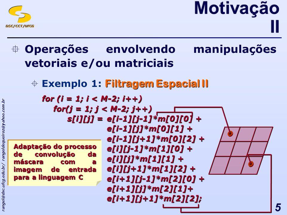 DSC/CCT/UFCG rangel@dsc.ufcg.edu.br/ rangeldequeiroz@yahoo.com.br 5 Operações envolvendo manipulações vetoriais e/ou matriciais Filtragem Espacial II Exemplo 1: Filtragem Espacial II Operações envolvendo manipulações vetoriais e/ou matriciais Filtragem Espacial II Exemplo 1: Filtragem Espacial II Motivação II for (i = 1; i < M-2; i++) for(j = 1; j < M-2; j++) s[i][j] =e[i-1][j-1]*m[0][0] + e[i-1][j]*m[0][1] + e[i-1][j+1]*m[0][2] + e[i][j-1]*m[1][0] + e[i][j]*m[1][1] + e[i][j+1]*m[1][2] + e[i+1][j-1]*m[2][0] + e[i+1][j]*m[2][1]+e[i+1][j+1]*m[2][2]; Adaptação do processo de convolução da máscara com a imagem de entrada para a linguagem C