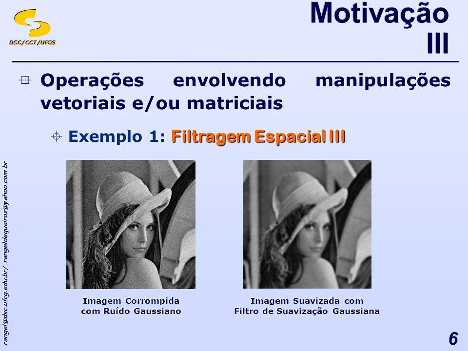 DSC/CCT/UFCG rangel@dsc.ufcg.edu.br/ rangeldequeiroz@yahoo.com.br 6 Operações envolvendo manipulações vetoriais e/ou matriciais Filtragem Espacial III Exemplo 1: Filtragem Espacial III Operações envolvendo manipulações vetoriais e/ou matriciais Filtragem Espacial III Exemplo 1: Filtragem Espacial III Motivação III Imagem Corrompida com Ruído Gaussiano Imagem Suavizada com Filtro de Suavização Gaussiana Imagem Suavizada com Filtro de Suavização Gaussiana