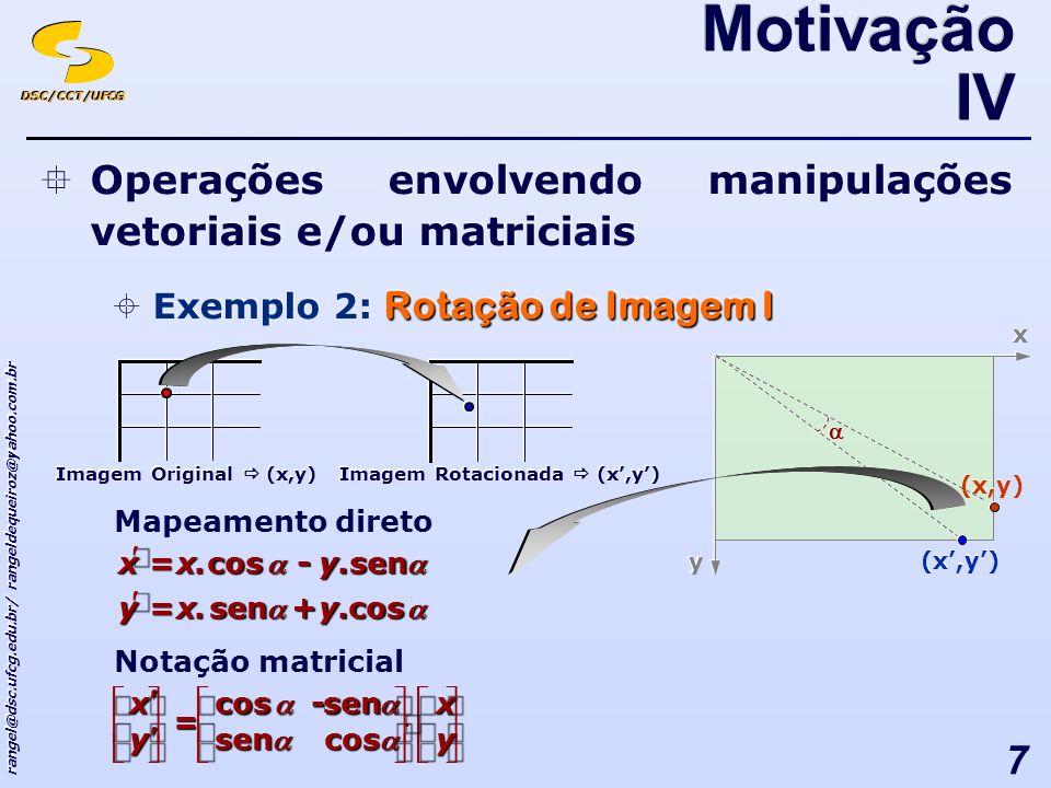 DSC/CCT/UFCG rangel@dsc.ufcg.edu.br/ rangeldequeiroz@yahoo.com.br 7 Operações envolvendo manipulações vetoriais e/ou matriciais Rotação de Imagem I Exemplo 2: Rotação de Imagem I Operações envolvendo manipulações vetoriais e/ou matriciais Rotação de Imagem I Exemplo 2: Rotação de Imagem I Motivação IV Mapeamento direto Imagem Original (x,y) cossen.+.=yxy sencos.-.=yxx Notação matricial - = y x y x cossen sencos Imagem Rotacionada (x,y) x x y y (x,y)