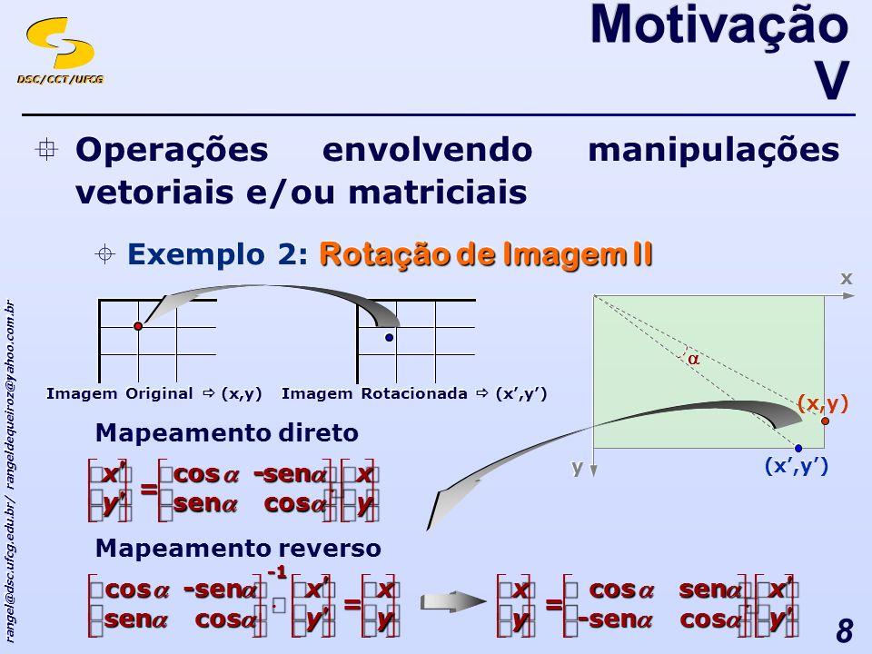 DSC/CCT/UFCG rangel@dsc.ufcg.edu.br/ rangeldequeiroz@yahoo.com.br 8 Operações envolvendo manipulações vetoriais e/ou matriciais Rotação de Imagem II Exemplo 2: Rotação de Imagem II Operações envolvendo manipulações vetoriais e/ou matriciais Rotação de Imagem II Exemplo 2: Rotação de Imagem II Motivação V Mapeamento direto Imagem Original (x,y) Imagem Rotacionada (x,y) x x y y (x,y) - = y x y x cossen sencos Mapeamento reverso - = y x y x cossen sencos = y x y x cos-sen sencos