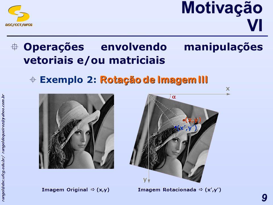 DSC/CCT/UFCG rangel@dsc.ufcg.edu.br/ rangeldequeiroz@yahoo.com.br 9 Operações envolvendo manipulações vetoriais e/ou matriciais Rotação de Imagem III Exemplo 2: Rotação de Imagem III Operações envolvendo manipulações vetoriais e/ou matriciais Rotação de Imagem III Exemplo 2: Rotação de Imagem III Motivação VI Imagem Original (x,y) Imagem Rotacionada (x,y) x x y y (x,y)