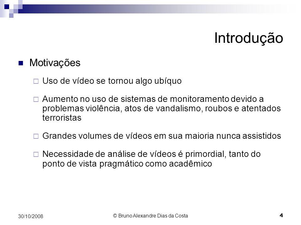 Introdução Motivações Novo domínio de aplicações (looking at people): Monitoramento de Vídeo (Surveillance) Análise de Movimento Realidade Virtual Controle e Automação Interfaces Avançadas Compressão de Vídeo 30/10/2008 5 © Bruno Alexandre Dias da Costa
