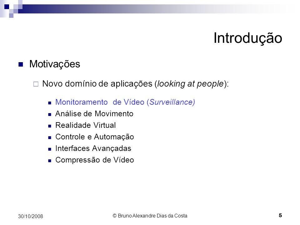 Introdução Motivações Surgem diversos projetos em Monitoramento de Vídeo PFinder - http://vismod.media.mit.edu/vismod/demos/pfinder VSAM – http://www.cmu.edu/~vsam W4 – http://www.umiacs.umd.edu/~hismail/W4_outline.htm ADVISOR – http://www-sop.inria.fr/ADVISOR CAVIAR – http://homepages.inf.edu.ac.uk/rbf/CAVIAR 30/10/2008 6 © Bruno Alexandre Dias da Costa