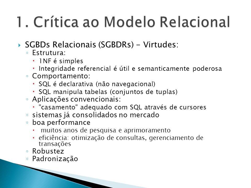 SGBDs Relacionais (SGBDRs) - Problemas: Problemas conceituais: Estrutura: falta de suporte para valores complexos (ou aderência a 1NF): força a criação de tabelas artificiais falta de suporte para OIDs: força a definição de chaves artificiais Comportamento: SQL não oferece nenhum recurso para encapsulamento Outros: SQL-92 não possui recursão Aplicações OO: descasamento completo entre SQL e OO-PLs