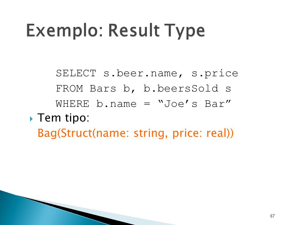 67 Exemplo: Result Type SELECT s.beer.name, s.price FROM Bars b, b.beersSold s WHERE b.name = Joes Bar Tem tipo: Bag(Struct(name: string, price: real)