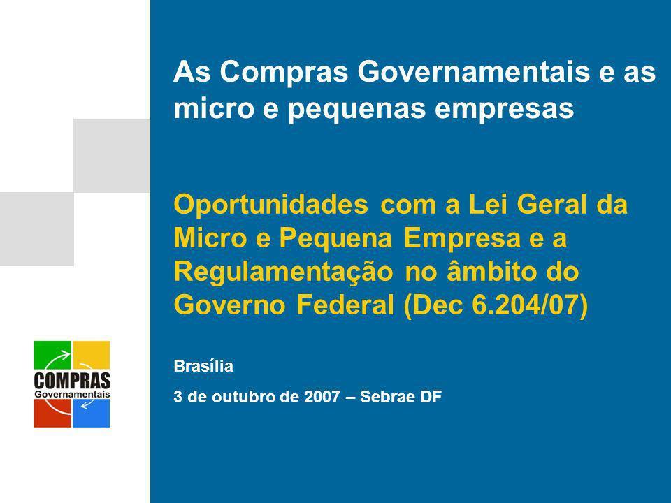 Brasília 3 de outubro de 2007 – Sebrae DF As Compras Governamentais e as micro e pequenas empresas Oportunidades com a Lei Geral da Micro e Pequena Em