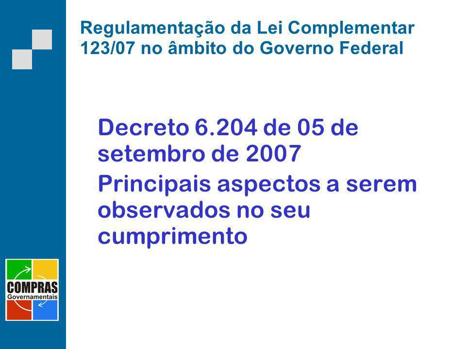 Regulamentação da Lei Complementar 123/07 no âmbito do Governo Federal Decreto 6.204 de 05 de setembro de 2007 Principais aspectos a serem observados