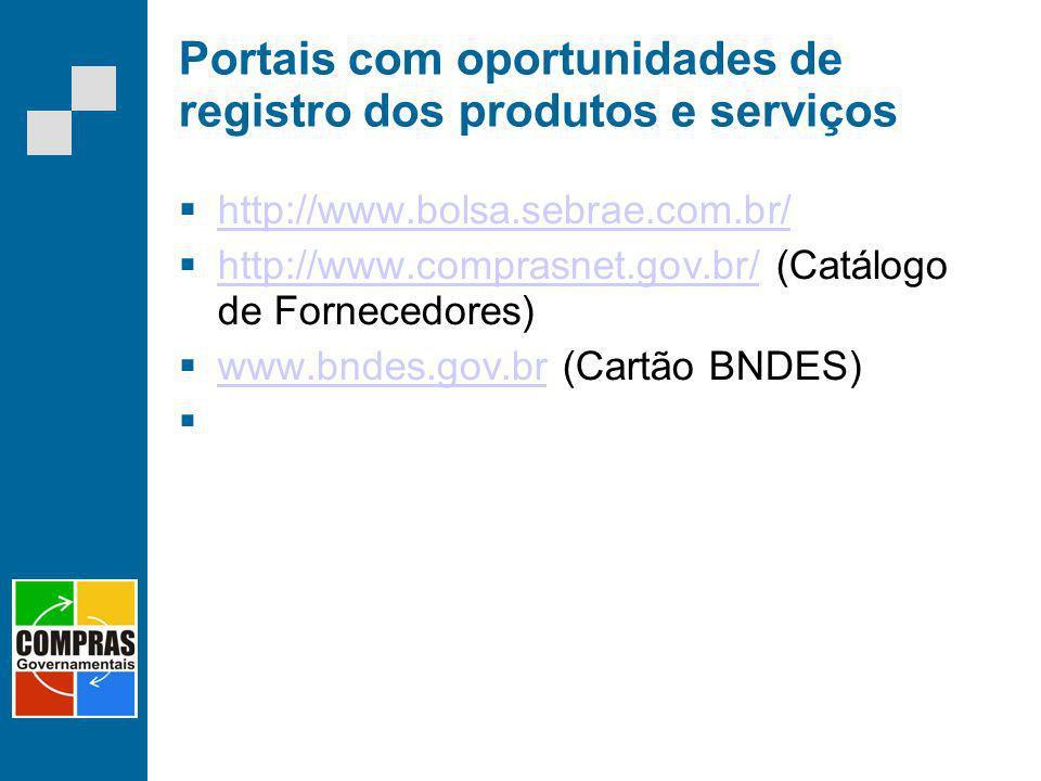 Portais com oportunidades de registro dos produtos e serviços http://www.bolsa.sebrae.com.br/ http://www.comprasnet.gov.br/ (Catálogo de Fornecedores)