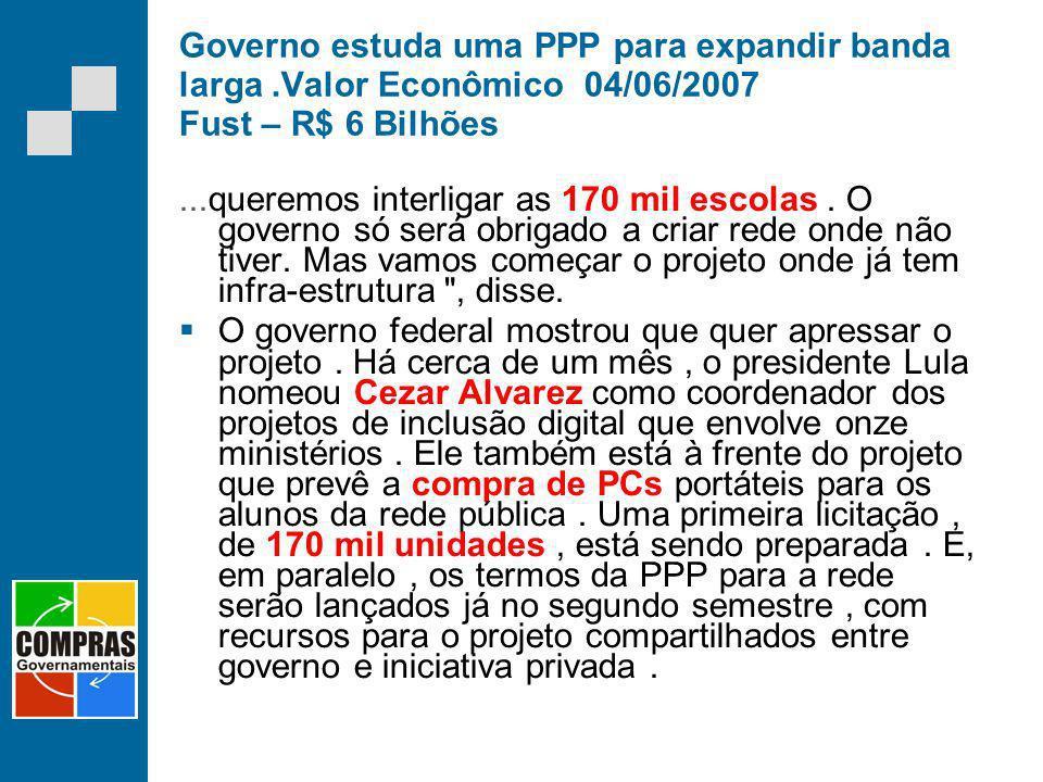 Governo estuda uma PPP para expandir banda larga.Valor Econômico 04/06/2007 Fust – R$ 6 Bilhões...queremos interligar as 170 mil escolas. O governo só