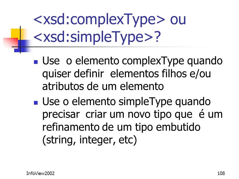 InfoView2002108 ou ? Use o elemento complexType quando quiser definir elementos filhos e/ou atributos de um elemento Use o elemento simpleType quando