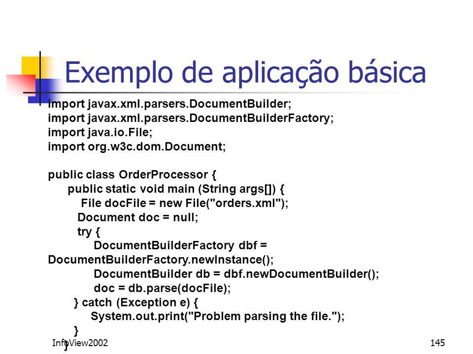 InfoView2002145 Exemplo de aplicação básica import javax.xml.parsers.DocumentBuilder; import javax.xml.parsers.DocumentBuilderFactory; import java.io.