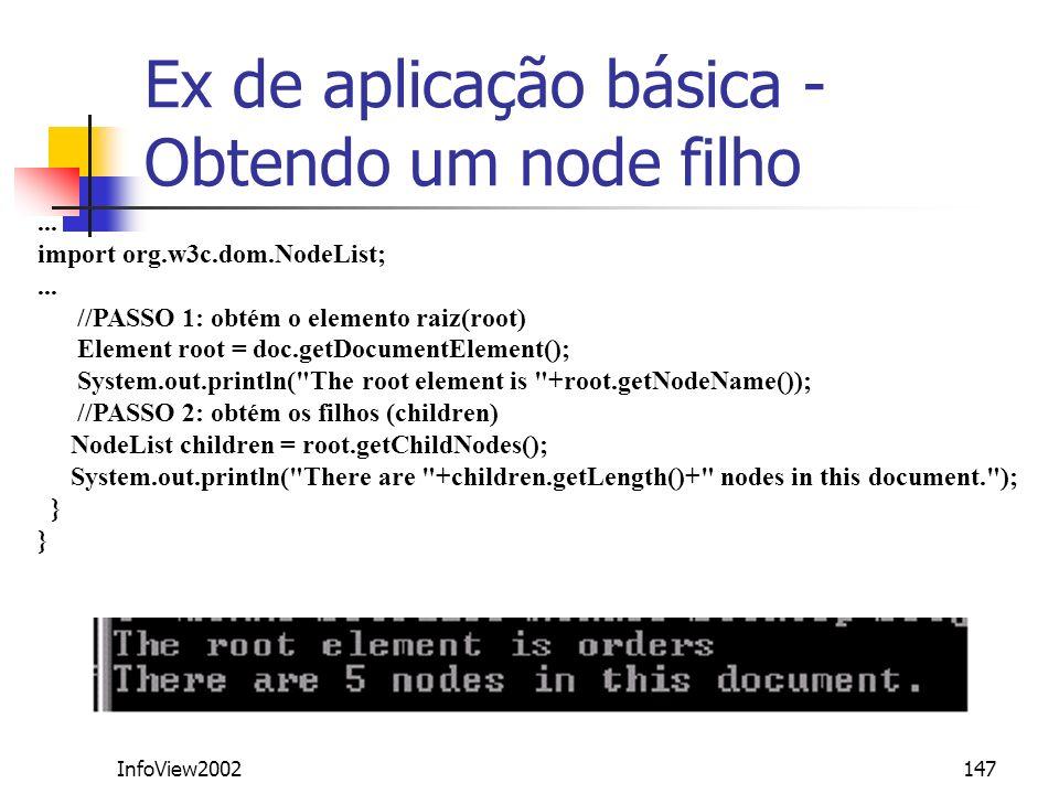 InfoView2002147 Ex de aplicação básica - Obtendo um node filho... import org.w3c.dom.NodeList;... //PASSO 1: obtém o elemento raiz(root) Element root
