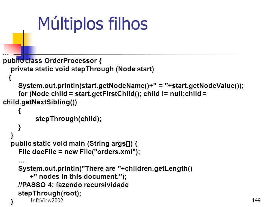InfoView2002149 Múltiplos filhos... public class OrderProcessor { private static void stepThrough (Node start) { System.out.println(start.getNodeName(