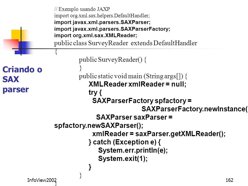 InfoView2002162 Criando o SAX parser // Exemplo usando JAXP import org.xml.sax.helpers.DefaultHandler; import javax.xml.parsers.SAXParser; import java