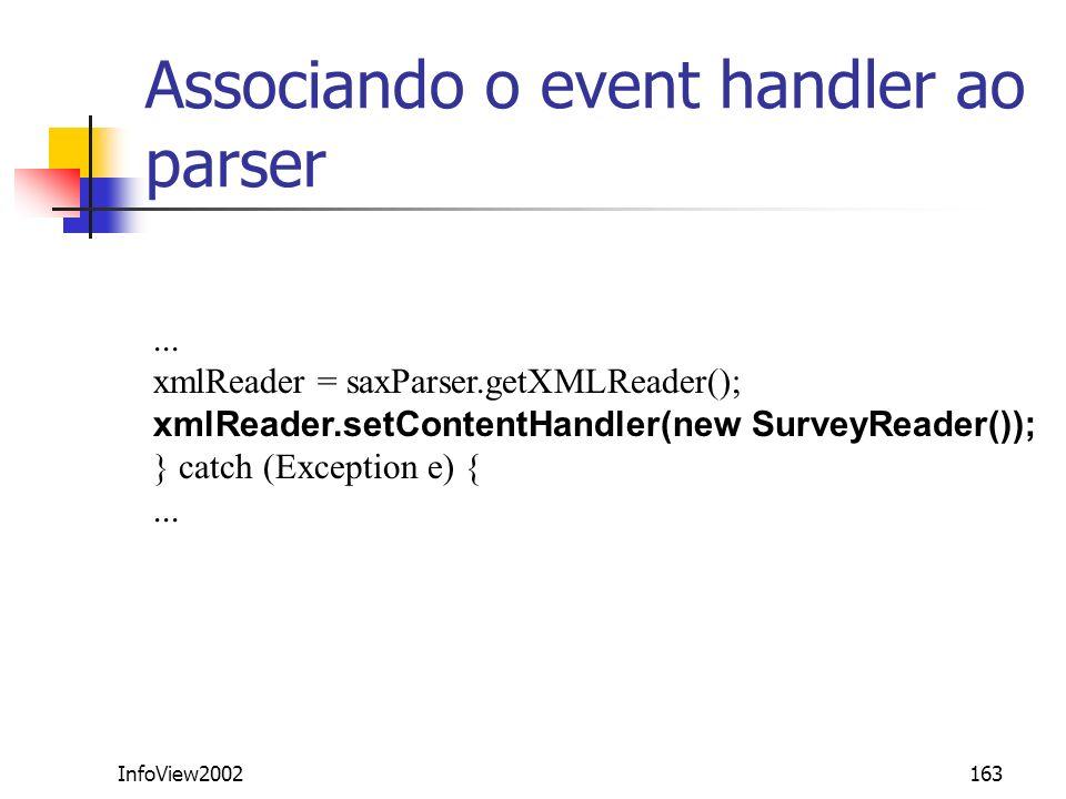 InfoView2002163 Associando o event handler ao parser... xmlReader = saxParser.getXMLReader(); xmlReader.setContentHandler(new SurveyReader()); } catch