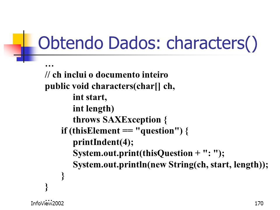 InfoView2002170 Obtendo Dados: characters() … // ch inclui o documento inteiro public void characters(char[] ch, int start, int length) throws SAXExce