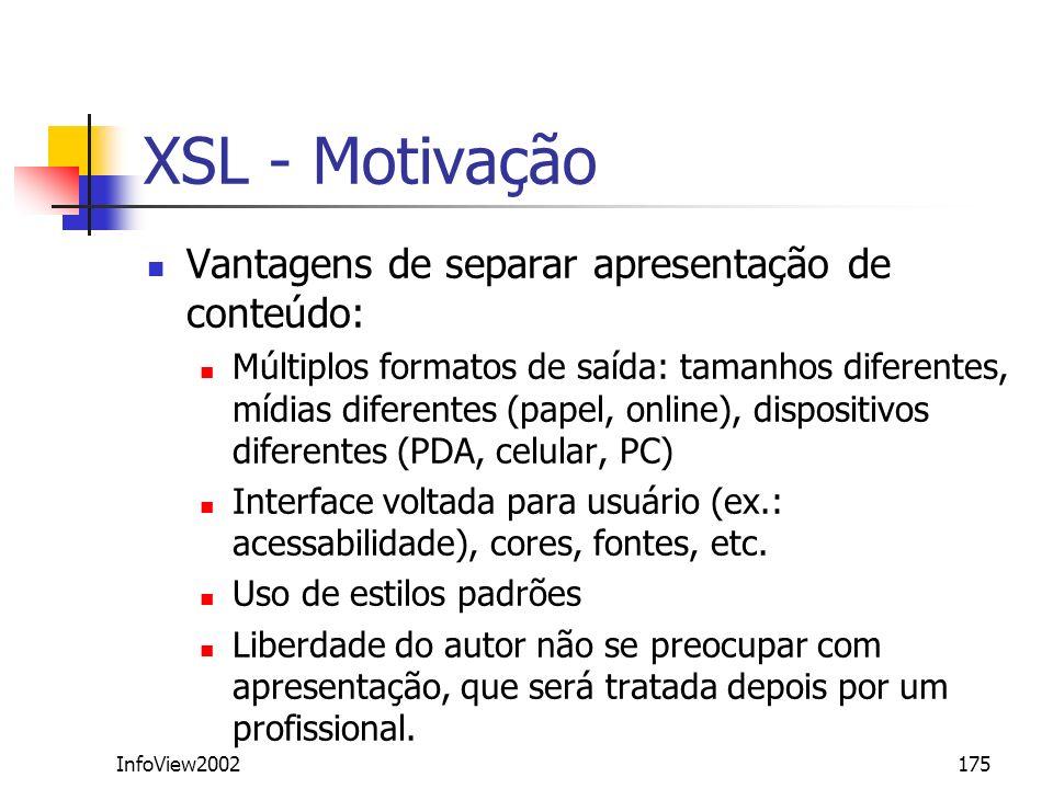 InfoView2002175 XSL - Motivação Vantagens de separar apresentação de conteúdo: Múltiplos formatos de saída: tamanhos diferentes, mídias diferentes (pa