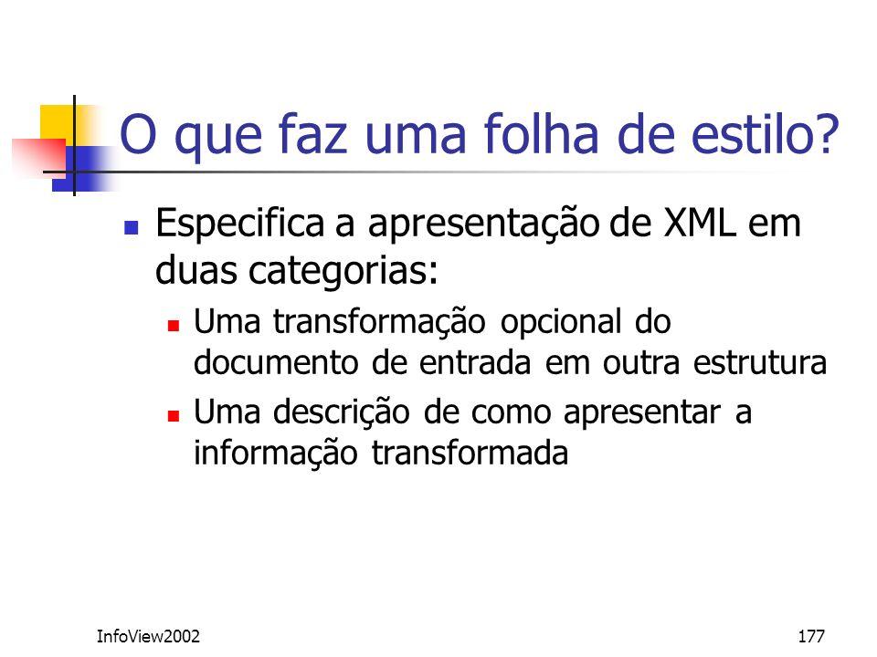 InfoView2002177 O que faz uma folha de estilo? Especifica a apresentação de XML em duas categorias: Uma transformação opcional do documento de entrada