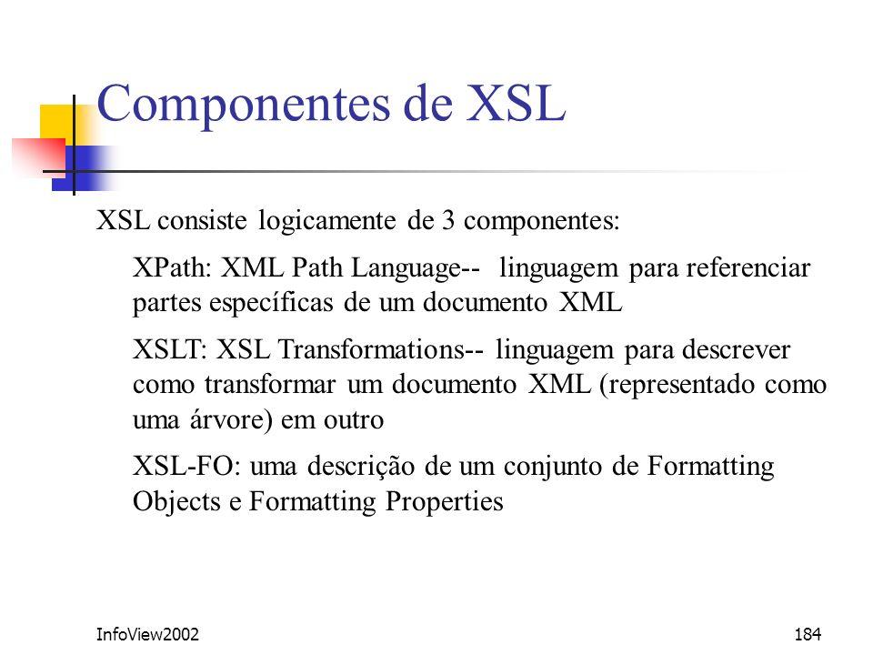InfoView2002184 Componentes de XSL XSL consiste logicamente de 3 componentes: XPath: XML Path Language-- linguagem para referenciar partes específicas