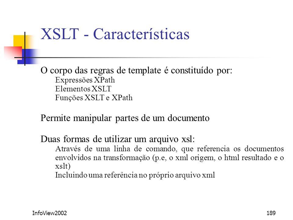 InfoView2002189 XSLT - Características O corpo das regras de template é constituído por: Expressões XPath Elementos XSLT Funções XSLT e XPath Permite