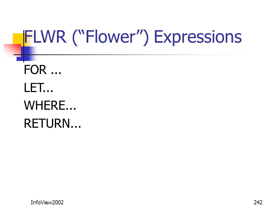 InfoView2002242 FLWR (Flower) Expressions FOR... LET... WHERE... RETURN...