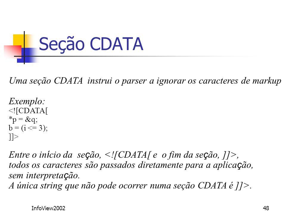 InfoView200248 Seção CDATA Uma seção CDATA instrui o parser a ignorar os caracteres de markup Exemplo: <![CDATA[ *p = &q; b = (i <= 3); ]]> Entre o in
