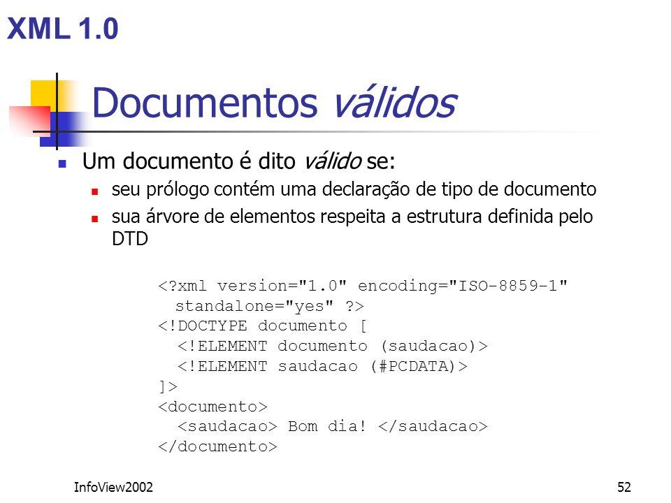 InfoView200252 Documentos válidos Um documento é dito válido se: seu prólogo contém uma declaração de tipo de documento sua árvore de elementos respei