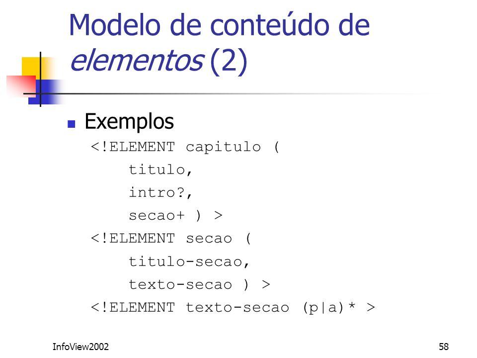 InfoView200258 Modelo de conteúdo de elementos (2) Exemplos <!ELEMENT capitulo ( titulo, intro?, secao+ ) > <!ELEMENT secao ( titulo-secao, texto-seca