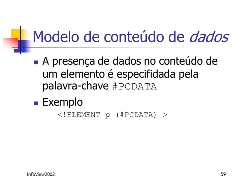 InfoView200259 Modelo de conteúdo de dados A presença de dados no conteúdo de um elemento é especifidada pela palavra-chave #PCDATA Exemplo