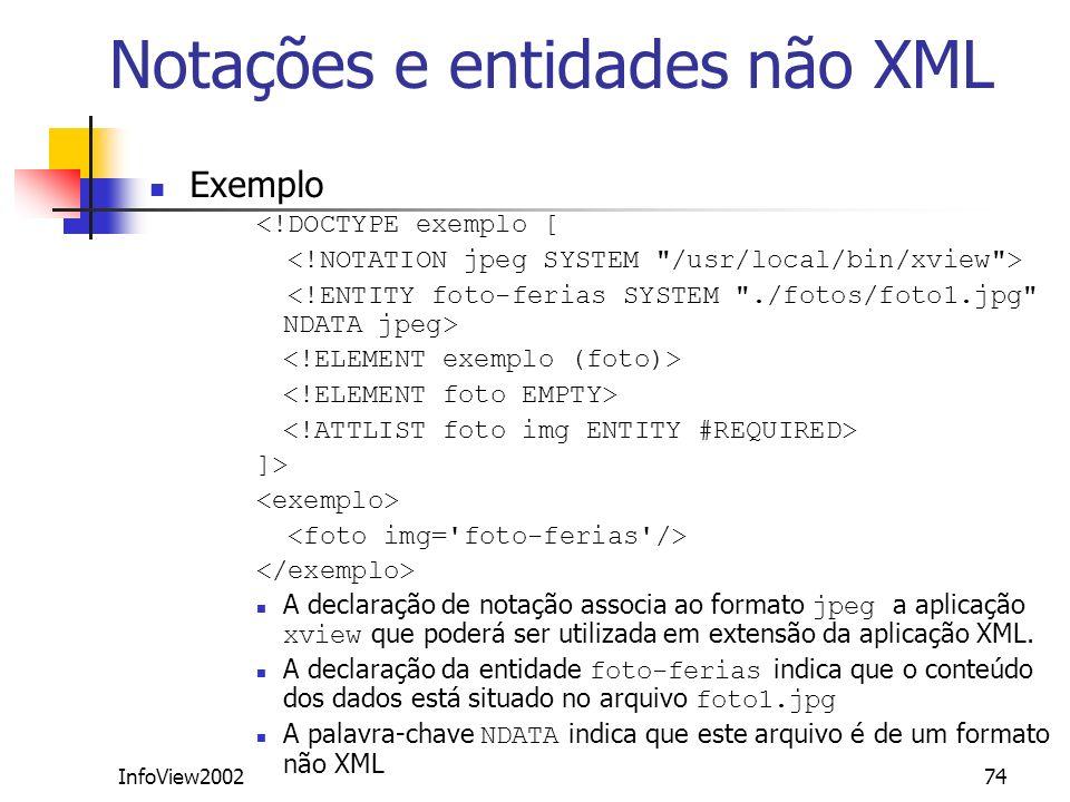 InfoView200274 Notações e entidades não XML Exemplo <!DOCTYPE exemplo [ ]> A declaração de notação associa ao formato jpeg a aplicação xview que poder