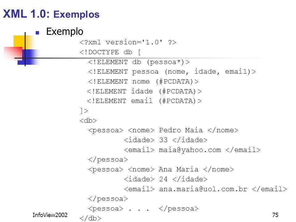 InfoView200275 Exemplo <!DOCTYPE db [ ]> Pedro Maia 33 maia@yahoo.com Ana Maria 24 ana.maria@uol.com.br... XML 1.0: Exemplos