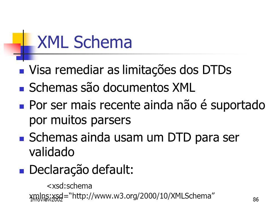 InfoView200286 XML Schema Visa remediar as limitações dos DTDs Schemas são documentos XML Por ser mais recente ainda não é suportado por muitos parser