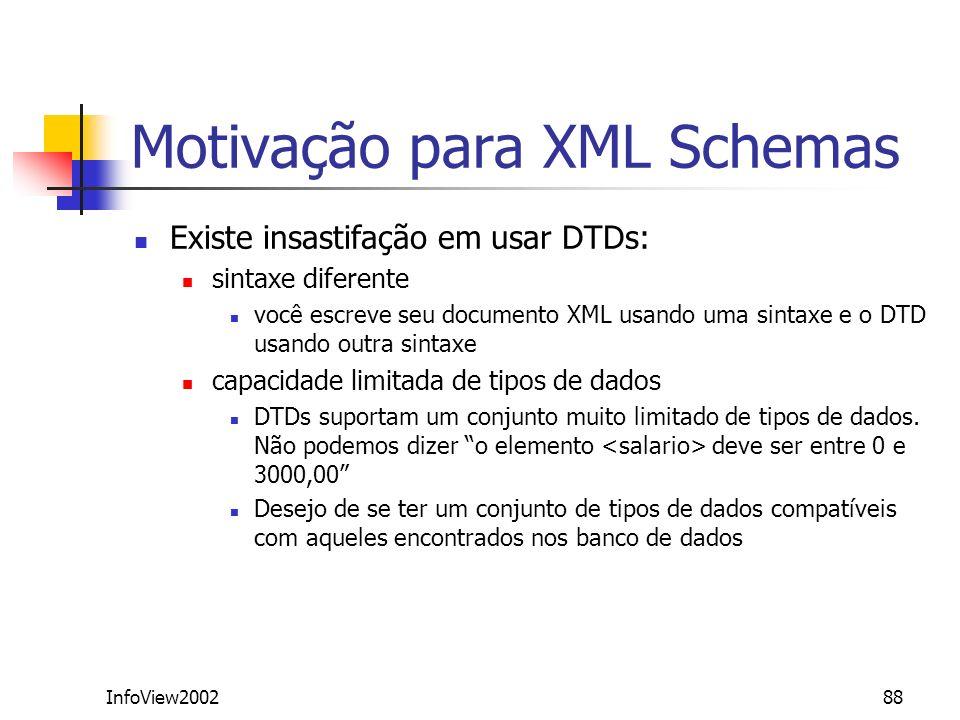 InfoView200288 Motivação para XML Schemas Existe insastifação em usar DTDs: sintaxe diferente você escreve seu documento XML usando uma sintaxe e o DT