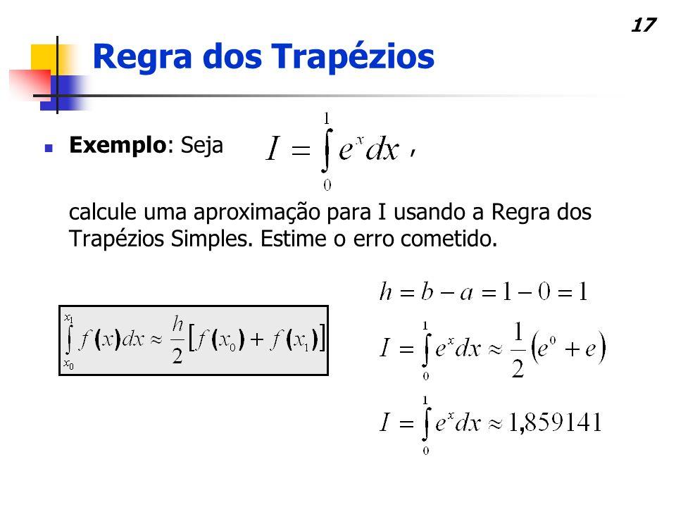 17 Exemplo: Seja, calcule uma aproximação para I usando a Regra dos Trapézios Simples.