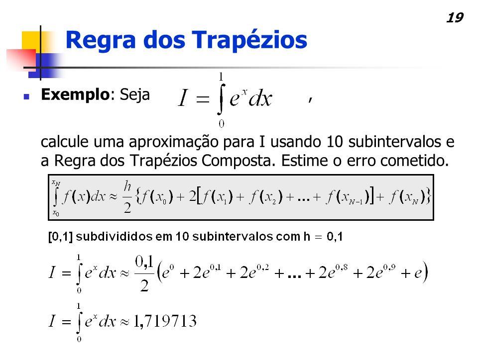19 Exemplo: Seja, calcule uma aproximação para I usando 10 subintervalos e a Regra dos Trapézios Composta.