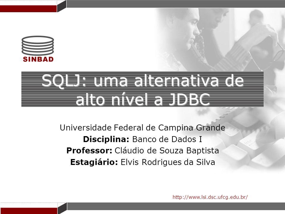 http://www.lsi.dsc.ufcg.edu.br/ SQLJ: uma alternativa de alto nível a JDBC Universidade Federal de Campina Grande Disciplina: Banco de Dados I Profess