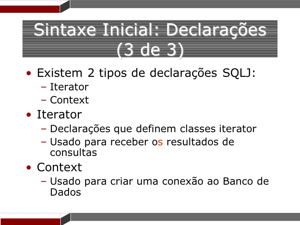 Sintaxe Inicial: Declarações (3 de 3) Existem 2 tipos de declarações SQLJ: –Iterator –Context Iterator –Declarações que definem classes iterator –Usad