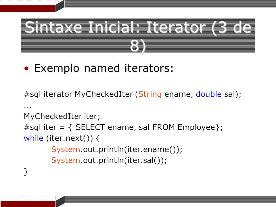 Sintaxe Inicial: Iterator (3 de 8) Exemplo named iterators: #sql iterator MyCheckedIter (String ename, double sal);... MyCheckedIter iter; #sql iter =