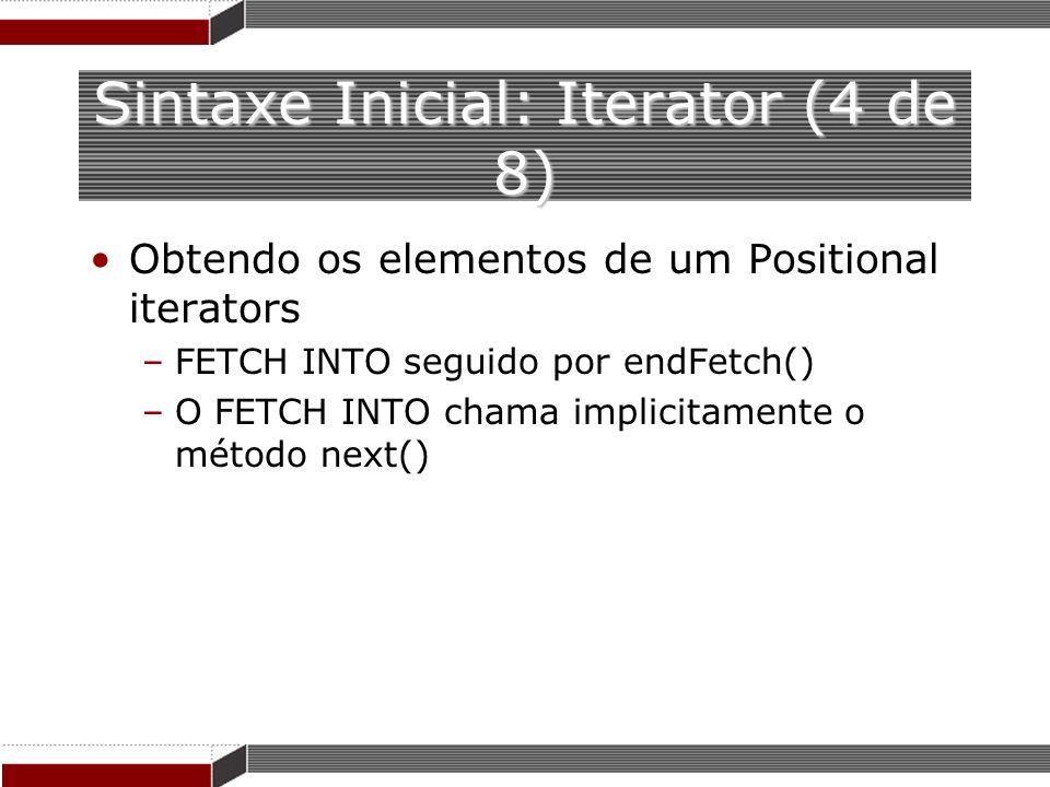 Sintaxe Inicial: Iterator (4 de 8) Obtendo os elementos de um Positional iterators –FETCH INTO seguido por endFetch() –O FETCH INTO chama implicitamen