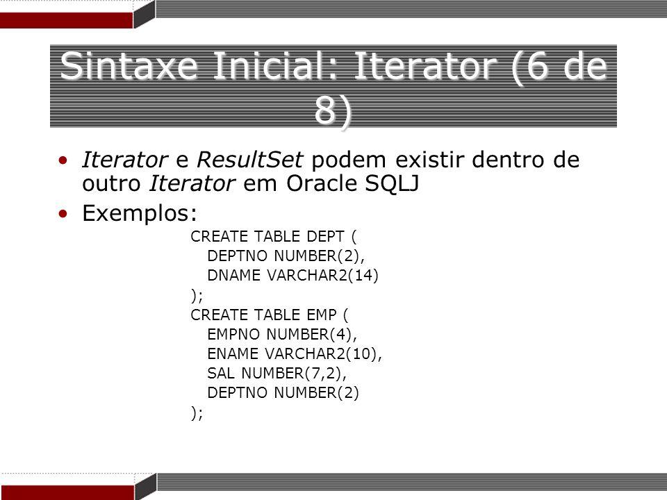 Sintaxe Inicial: Iterator (6 de 8) Iterator e ResultSet podem existir dentro de outro Iterator em Oracle SQLJ Exemplos: CREATE TABLE DEPT ( DEPTNO NUM